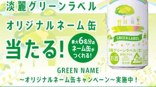 その場で当たる!淡麗グリーンラベル オリジナルネーム缶6本を1,000名様にプレゼント|KIRIN