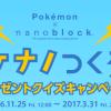 nanoblock ポケモンが1,000名様に当たる!ポケナノつくろう!プレゼントキャンペーン